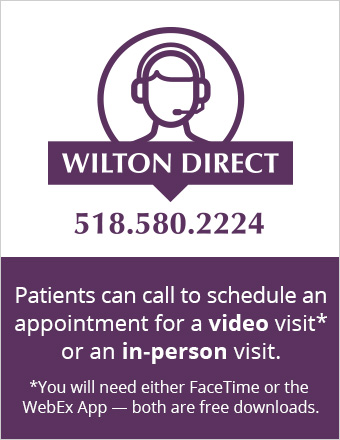 Wilton Direct offers in-person and video visits. Call 518-580-2224 for an appointment.
